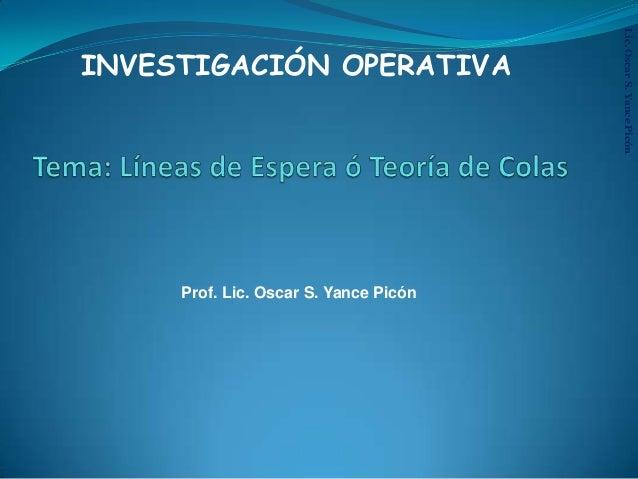 Lic.OscarS.YancePicón INVESTIGACIÓN OPERATIVA Prof. Lic. Oscar S. Yance Picón