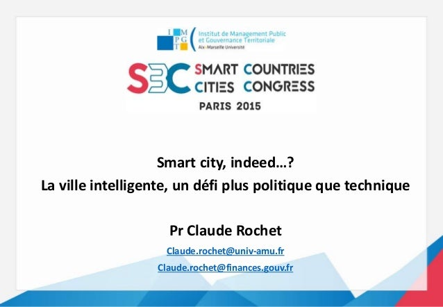 Smart city, indeed…? La ville intelligente, un défi plus politique que technique Pr Claude Rochet Claude.rochet@univ-amu.f...