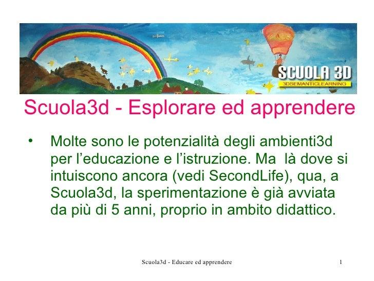 Scuola3d - Esplorare ed apprendere <ul><li>Molte sono le potenzialità degli ambienti3d per l'educazione e l'istruzione. Ma...
