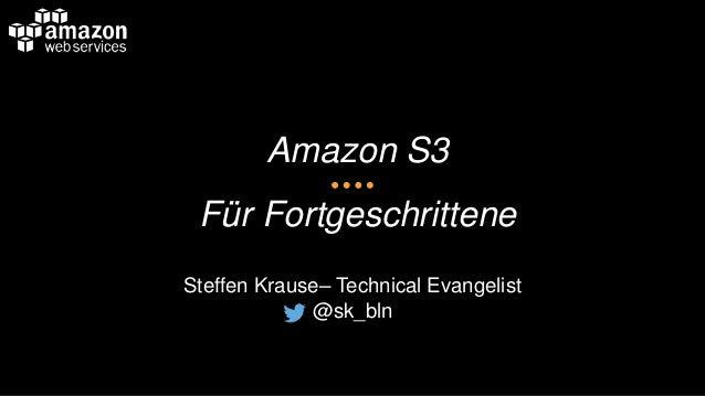 Amazon S3 Für Fortgeschrittene Steffen Krause– Technical Evangelist @sk_bln