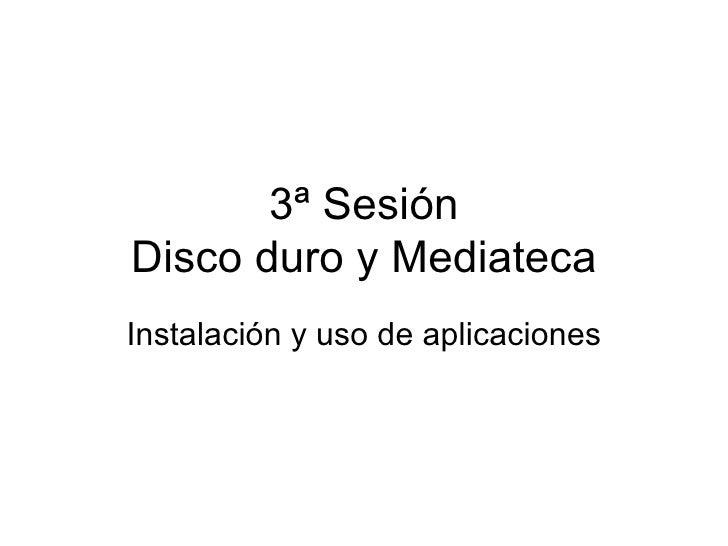 3ª Sesión Disco duro y Mediateca Instalación y uso de aplicaciones