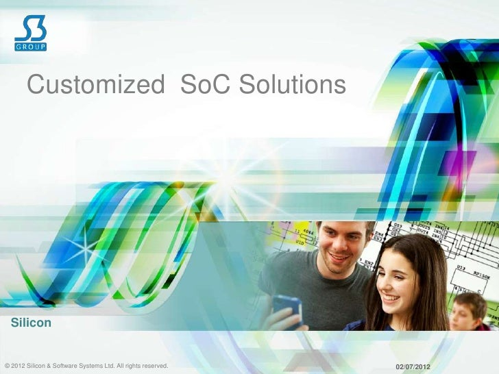 Customized SoC Solutions  Silicon© 2012 Silicon & Software Systems Ltd. All rights reserved.   02/07/2012