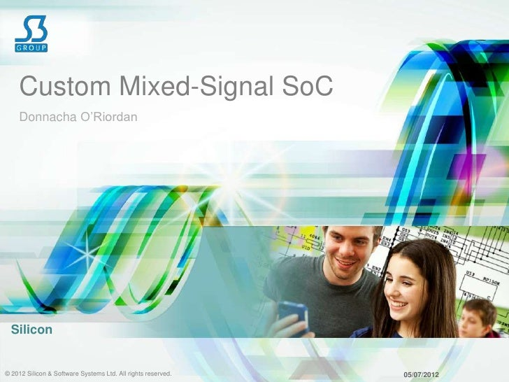 "Custom Mixed-Signal SoC    Donnacha O""Riordan  Silicon© 2012 Silicon & Software Systems Ltd. All rights reserved.   05/07/..."