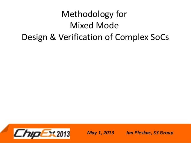 May 1, 2013Methodology forMixed ModeDesign & Verification of Complex SoCsMay 1, 2013 Jan Pleskac, S3 Group