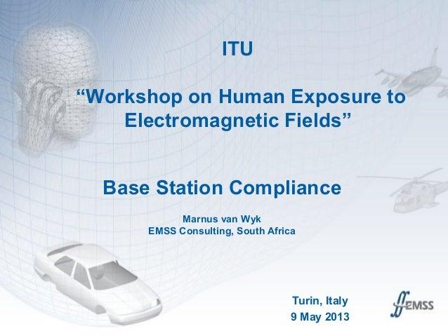 "ITU""Workshop on Human Exposure toElectromagnetic Fields""Base Station ComplianceMarnus van WykEMSS Consulting, South Africa..."