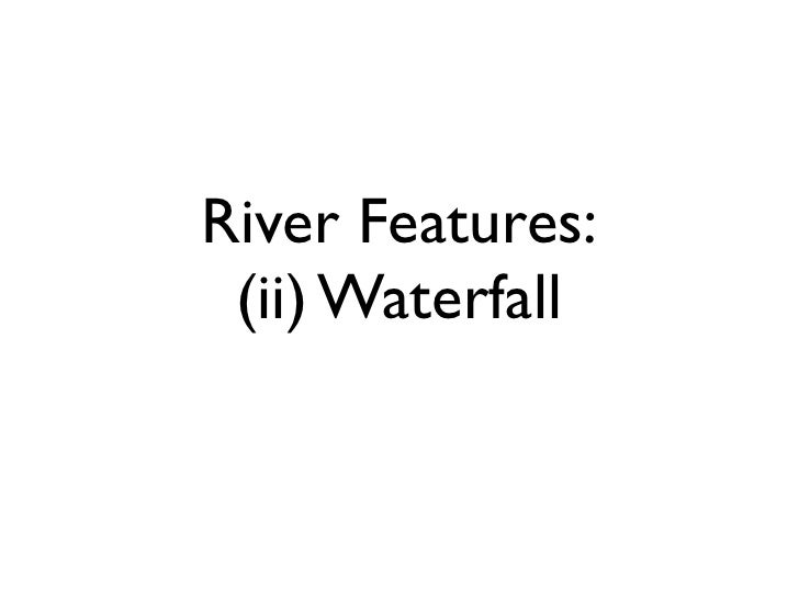 River Features:  (ii) Waterfall