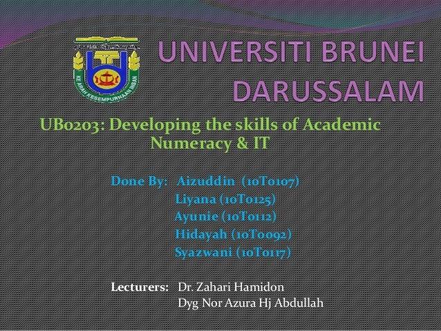 UB0203: Developing the skills of Academic Numeracy & IT Done By: Aizuddin (10T0107) Liyana (10T0125) Ayunie (10T0112) Hida...