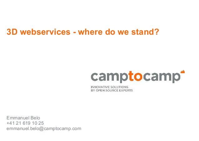 3D webservices - where do we stand? Emmanuel Belo +41 21 619 10 25 emmanuel.belo@camptocamp.com