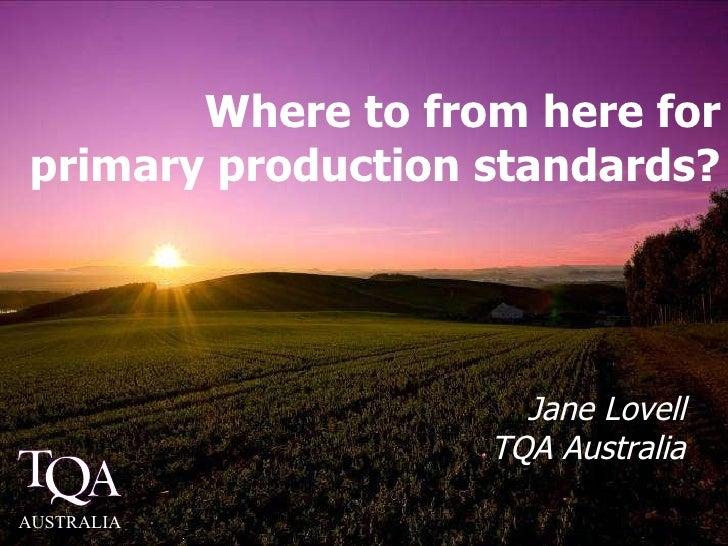 Where to from here for primary production standards? Jane Lovell TQA Australia AUSTRALIA