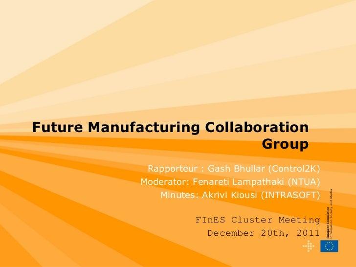 Future  Manufacturing  Collaboration Group Rapporteur : Gash Bhullar (Control2K) Moderator : Fenareti Lampathaki (NTUA) Mi...