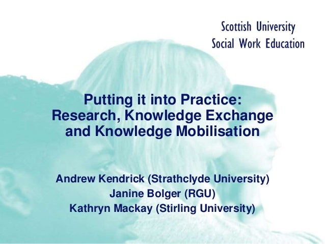 Putting it into Practice: Research, Knowledge Exchange and Knowledge Mobilisation Andrew Kendrick (Strathclyde University)...