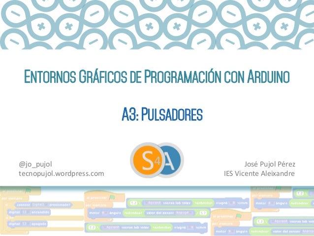 ENTORNOS GRÁFICOS DE PROGRAMACIÓN CON ARDUINO A3: PULSADORES José  Pujol  Pérez   IES  Vicente  Aleixandre   @...
