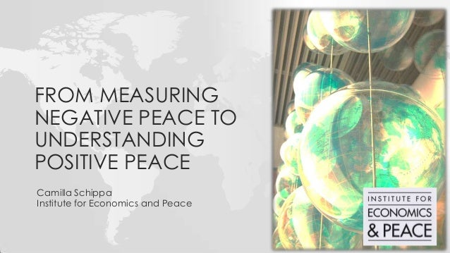 Camilla Schippa Institute for Economics and Peace FROM MEASURING NEGATIVE PEACE TO UNDERSTANDING POSITIVE PEACE
