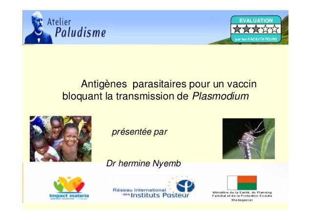 Antigènes parasitaires pour un vaccinbloquant la transmission de Plasmodiumprésentée parDr hermine NyembEVALUATIONpar les ...