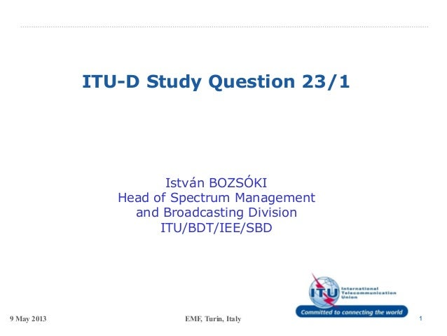 9 May 2013 EMF, Turin, Italy 1ITU-D Study Question 23/1István BOZSÓKIHead of Spectrum Managementand Broadcasting DivisionI...