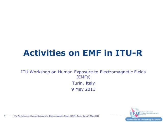 ITU Workshop on Human Exposure to Electromagnetic Fields (EMFs),Turin, Italy, 9 May 20131Activities on EMF in ITU-RITU Wor...