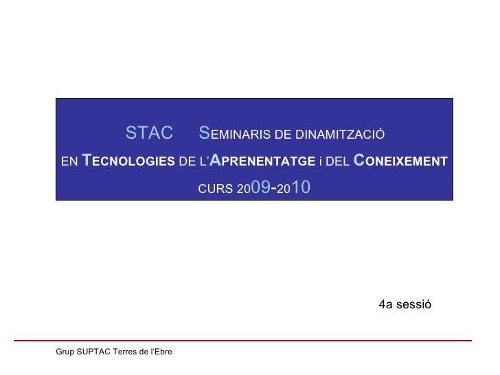 4a sessió Grup SUPTAC Terres de l'Ebre STAC  S EMINARIS DE DINAMITZACIÓ  EN  T ECNOLOGIES  DE L' A PRENENTATGE  i DEL  C O...