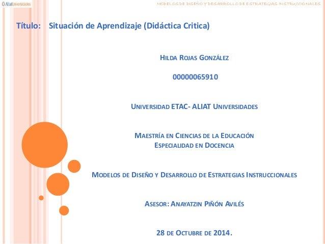 MODELOS DE DISEÑO Y DESARROLLO DE ESTRATEGIAS INSTRUCCIONALES  Título: Situación de Aprendizaje (Didáctica Critica)  HILDA...