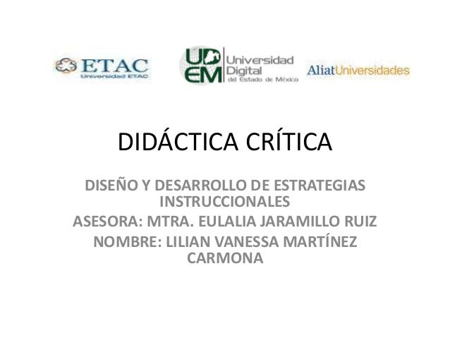 DIDÁCTICA CRÍTICA DISEÑO Y DESARROLLO DE ESTRATEGIAS INSTRUCCIONALES ASESORA: MTRA. EULALIA JARAMILLO RUIZ NOMBRE: LILIAN ...