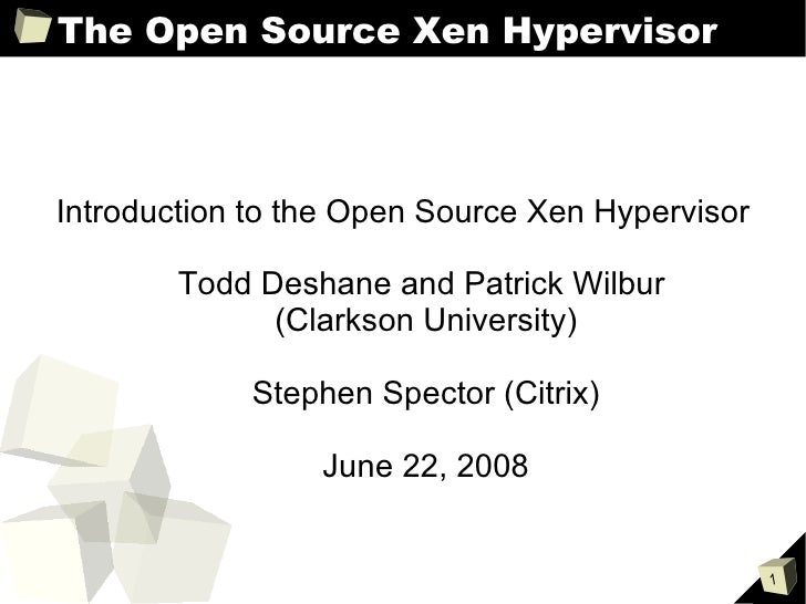 The Open Source Xen Hypervisor <ul><ul><li>Introduction to the Open Source Xen Hypervisor </li></ul></ul><ul><ul><li>Todd ...