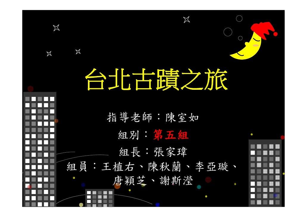 台北古蹟之旅    指導老師:陳室如     組別:第五組     組長:張家瑋 組員:王植右、陳秋蘭、李亞璇、     唐穎芝、謝斯瀅
