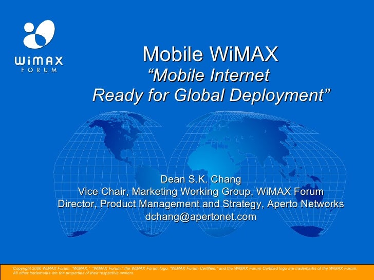 "Mobile WiMAX ""Mobile Internet  Ready for Global Deployment"" Dean S.K. Chang Vice Chair, Marketing Working Group, WiMAX For..."