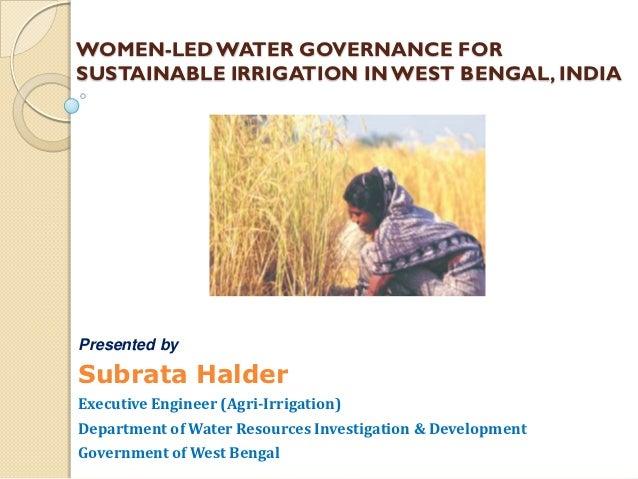 WOMEN-LED WATER GOVERNANCE FORSUSTAINABLE IRRIGATION IN WEST BENGAL, INDIAPresented bySubrata HalderExecutive Engineer (Ag...