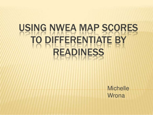 USING NWEA MAP SCORES  TO DIFFERENTIATE BY       READINESS               Michelle               Wrona