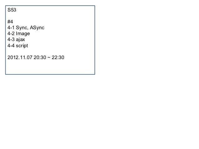 S53#44-1 Sync, ASync4-2 Image4-3 ajax4-4 script2012.11.07 20:30 ~ 22:30