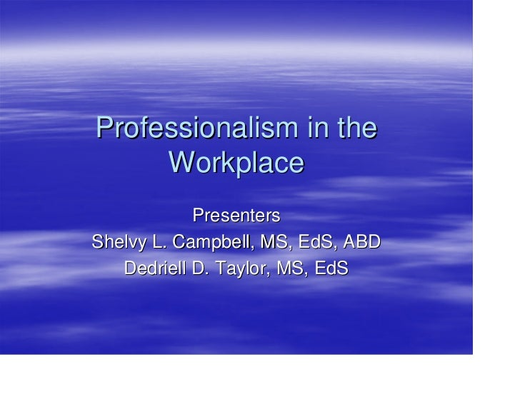 Professionalism in the     Workplace            PresentersShelvy L. Campbell, MS, EdS, ABD   Dedriell D. Taylor, MS, EdS