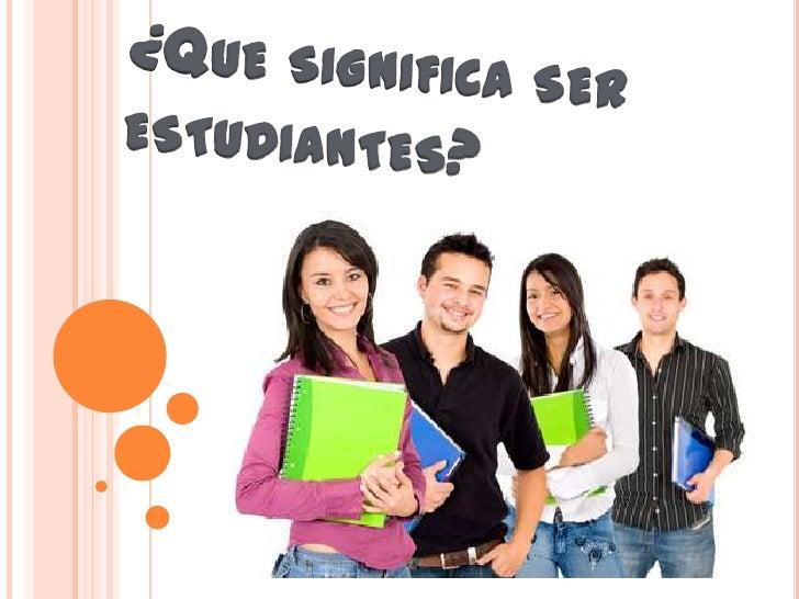 ¿Que significa ser estudiantes?<br />