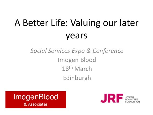 A Better Life: Valuing our later years Social Services Expo & Conference Imogen Blood 18th March Edinburgh ImogenBlood & A...