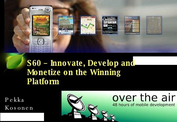 S60 – Innovate, Develop and Monetize on the Winning Platform Pekka Kosonen 4.4.2008