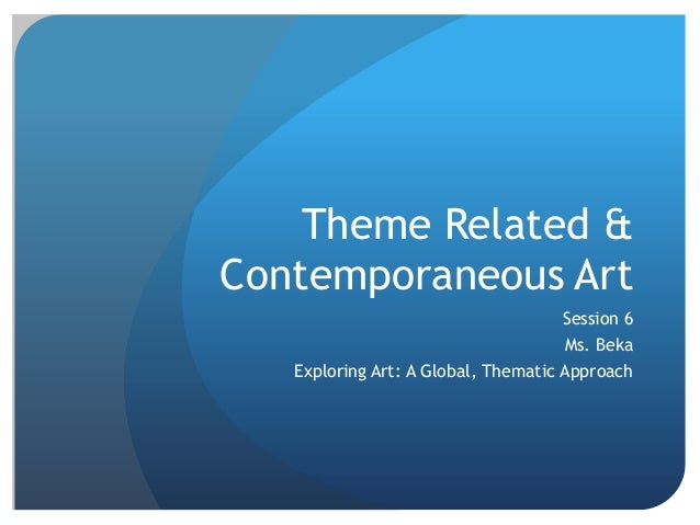 Theme Related &Contemporaneous ArtSession 6Ms. BekaExploring Art: A Global, Thematic Approach