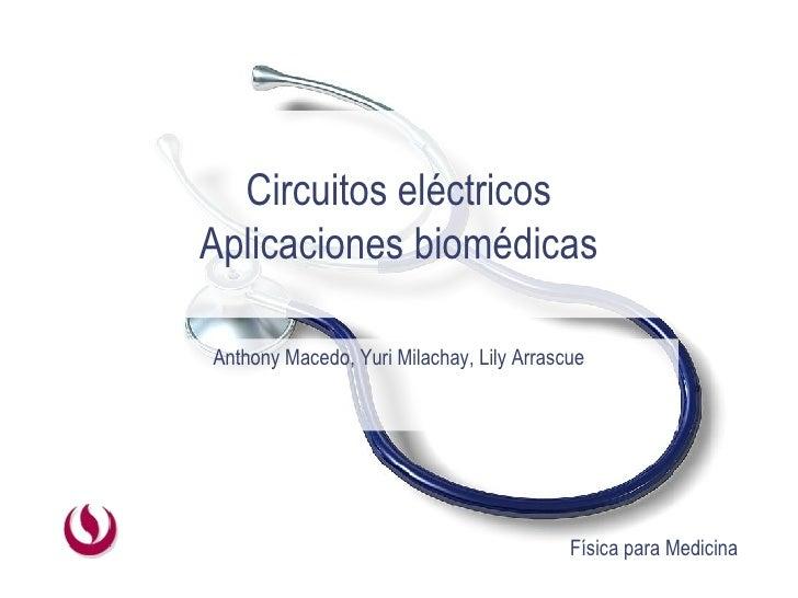 Circuitos eléctricos Aplicaciones biomédicas Anthony Macedo, Yuri Milachay, Lily Arrascue