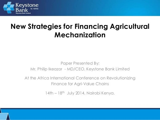 New Strategies for Financing Agricultural Mechanization Paper Presented By: Mr. Philip Ikeazor - MD/CEO, Keystone Bank Lim...