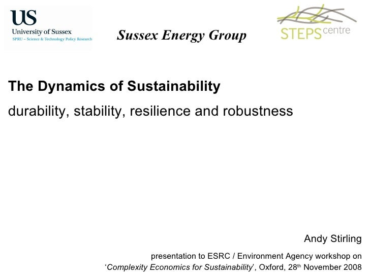 The Dynamics of Sustainability durability, stability, resilience and robustness Andy Stirling presentation to ESRC / Envir...