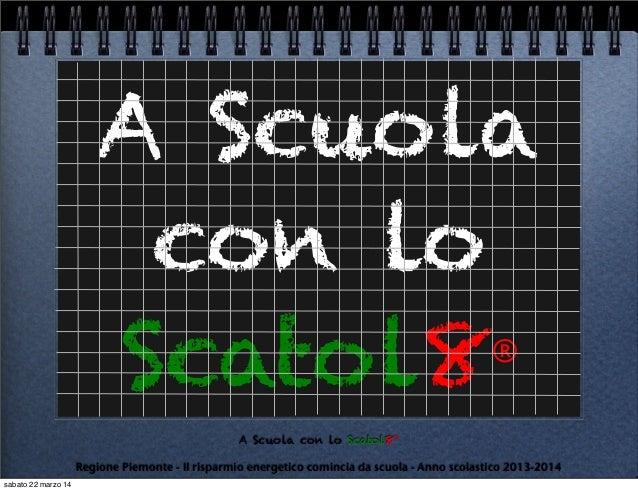 A Scuola con lo Scatol8® Regione Piemonte - Il risparmio energetico comincia da scuola - Anno scolastico 2013-2014 A Scuol...