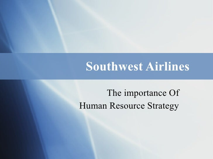 Southwest Airlines The importance Of Human Resource Strategy