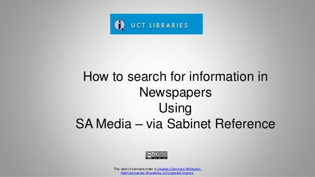 How to search for information in Newspapers Using SA Media – via Sabinet Reference This work is licensed under a Creative ...