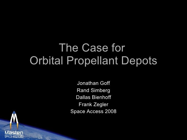 The Case for  Orbital Propellant Depots Jonathan Goff Rand Simberg Dallas Bienhoff Frank Zegler Space Access 2008