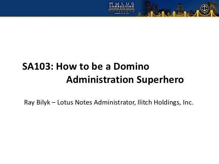 SA103: How to be a Domino         Administration SuperheroRay Bilyk – Lotus Notes Administrator, Ilitch Holdings, Inc.
