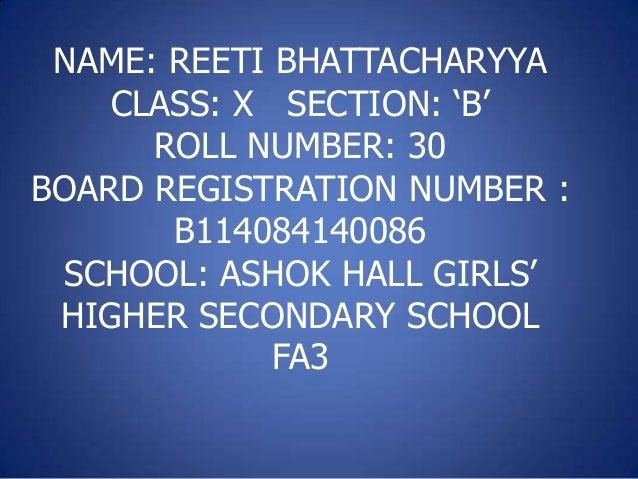 NAME: REETI BHATTACHARYYA CLASS: X SECTION: 'B' ROLL NUMBER: 30 BOARD REGISTRATION NUMBER : B114084140086 SCHOOL: ASHOK HA...