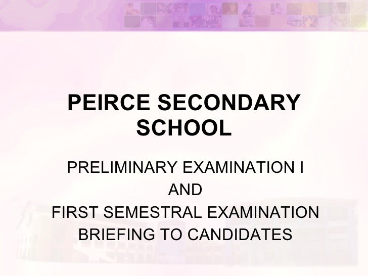 PEIRCE SECONDARY SCHOOL PRELIMINARY EXAMINATION I AND FIRST SEMESTRAL EXAMINATION BRIEFING TO CANDIDATES