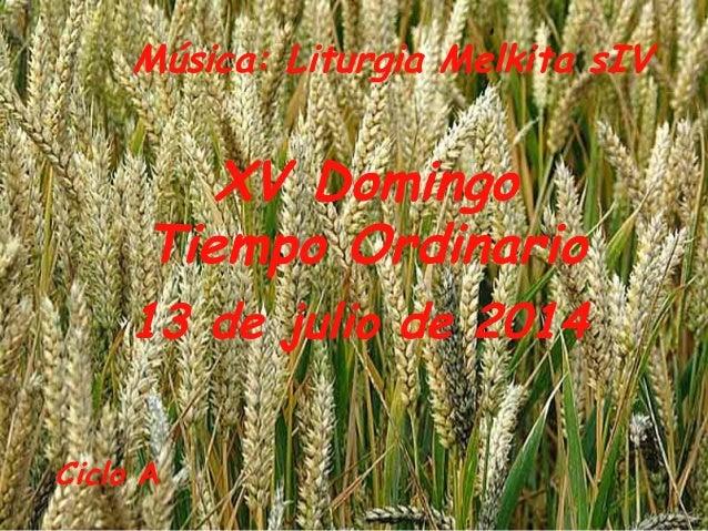 Ciclo A XV Domingo Tiempo Ordinario 13 de julio de 2014 Música: Liturgia Melkita sIV
