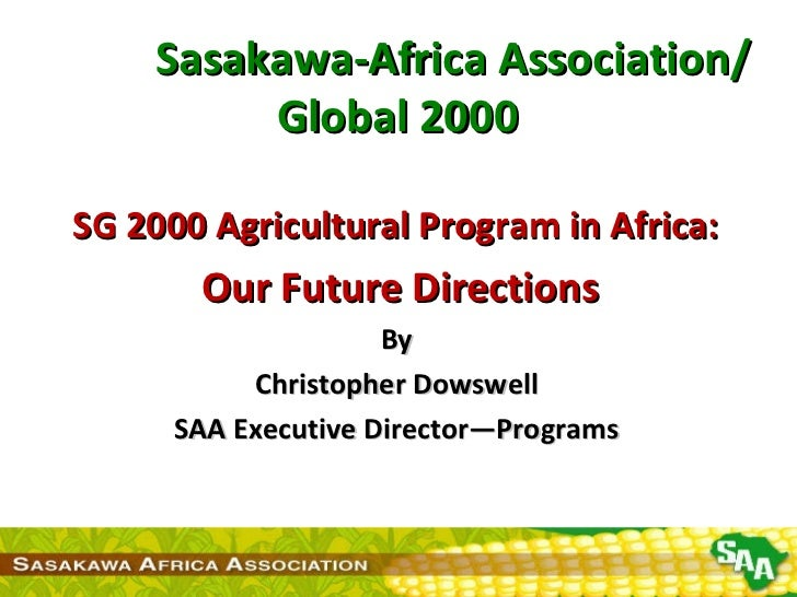 Sasakawa-Africa Association/ Global 2000 SG 2000 Agricultural Program in Africa: Our Future Directions By Christopher Dowswell SAA Executive Director—Programs