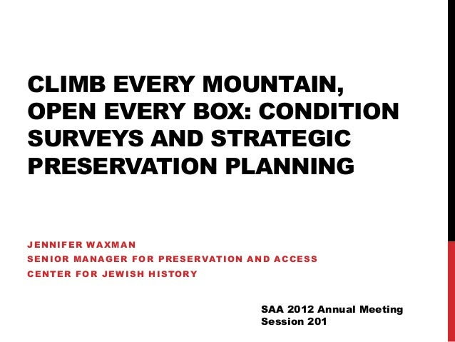 CLIMB EVERY MOUNTAIN, OPEN EVERY BOX: CONDITION SURVEYS AND STRATEGIC PRESERVATION PLANNING JENNIFER WAXMAN SENIOR MANAGER...