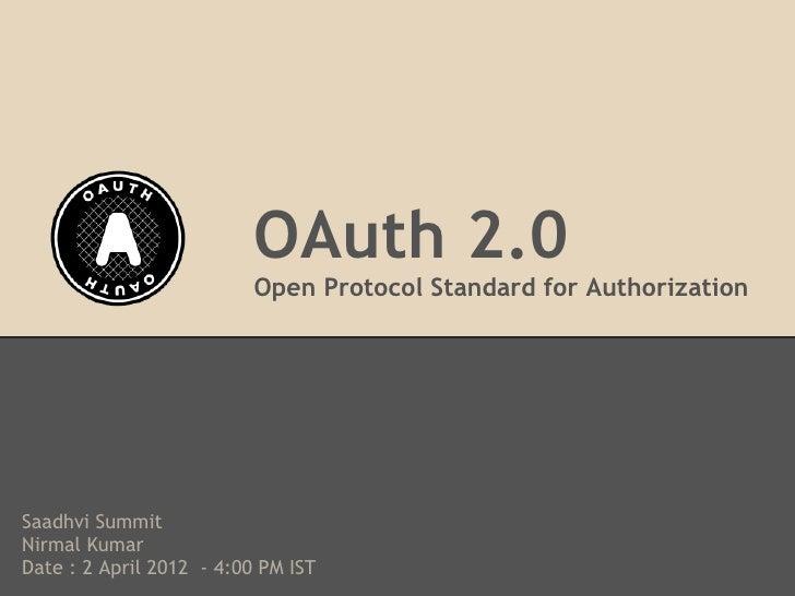 OAuth 2.0                          Open Protocol Standard for AuthorizationSaadhvi SummitNirmal KumarDate : 2 April 2012 -...