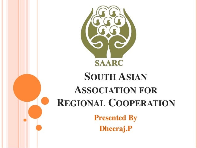 SOUTH ASIAN   ASSOCIATION FORREGIONAL COOPERATION      Presented By       Dheeraj.P