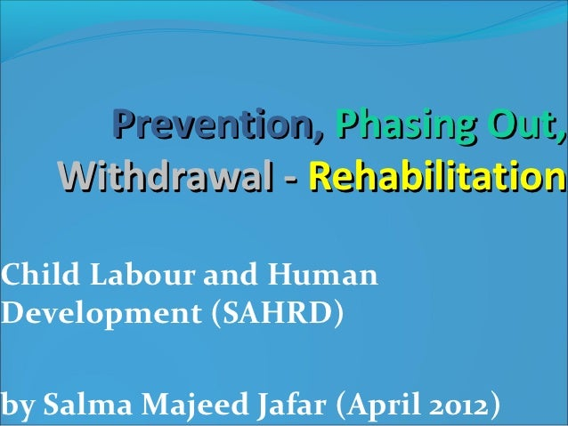 Prevention, Phasing Out,   Withdrawal - RehabilitationChild Labour and HumanDevelopment (SAHRD)by Salma Majeed Jafar (Apri...